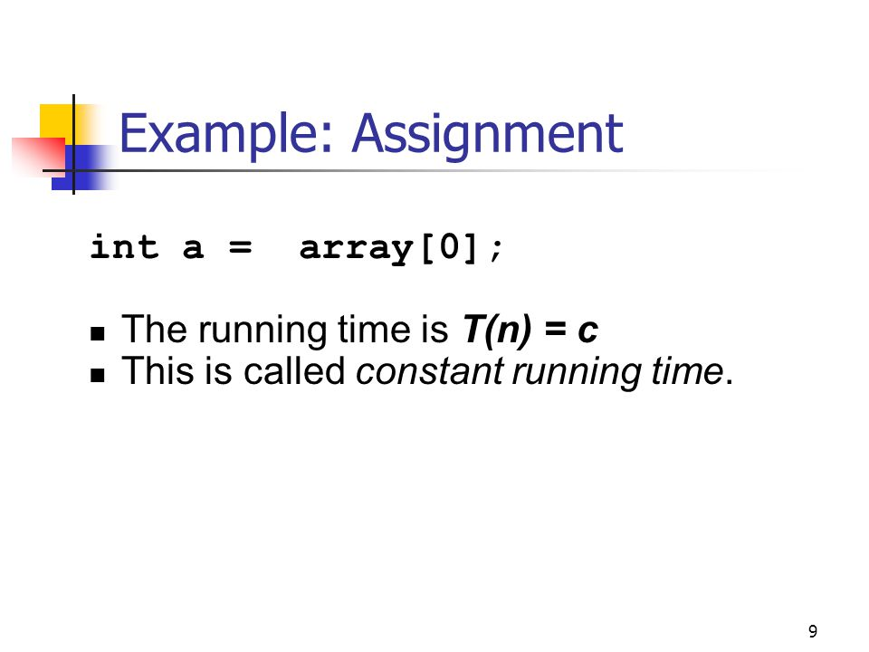 Example: Assignment int a = array[0]; The running time is T(n) = c